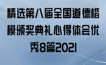 精选第八届全国道德楷模颁奖典礼心得体会优秀8篇2021